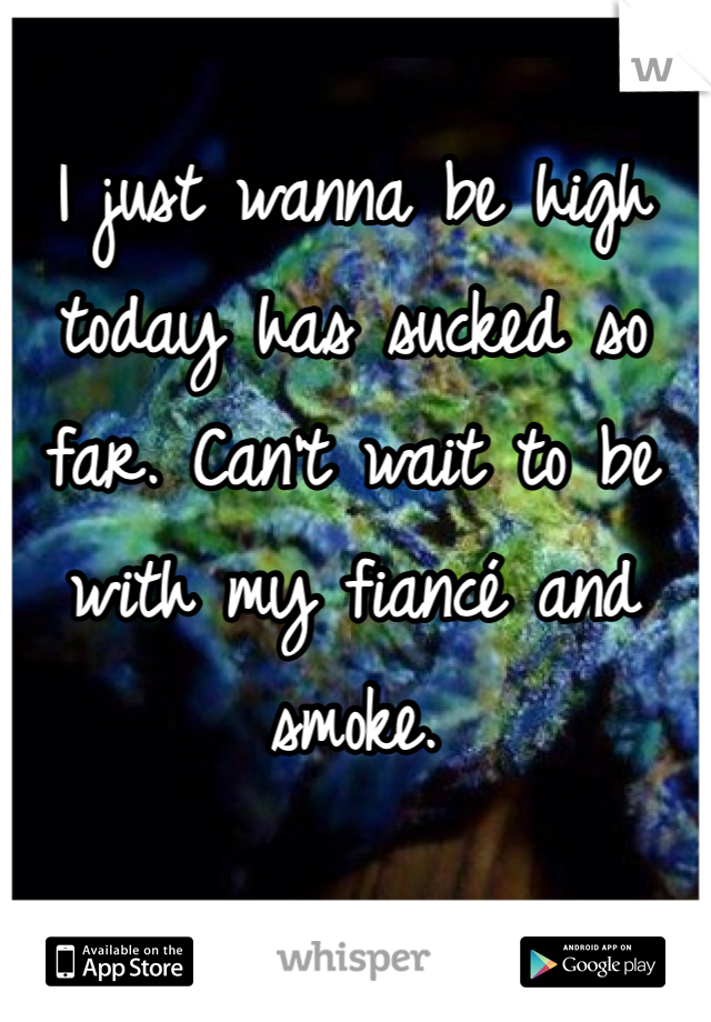 I just wanna be high today has sucked so far. Can't wait to be with my fiancé and smoke.