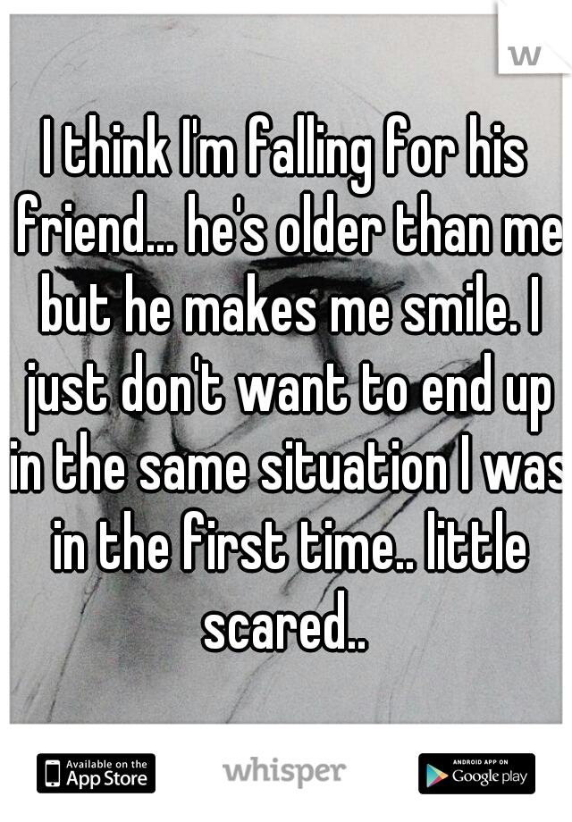 I think I'm falling for his friend... he's older than me but he makes me smile. I just don't want to end up in the same situation I was in the first time.. little scared..