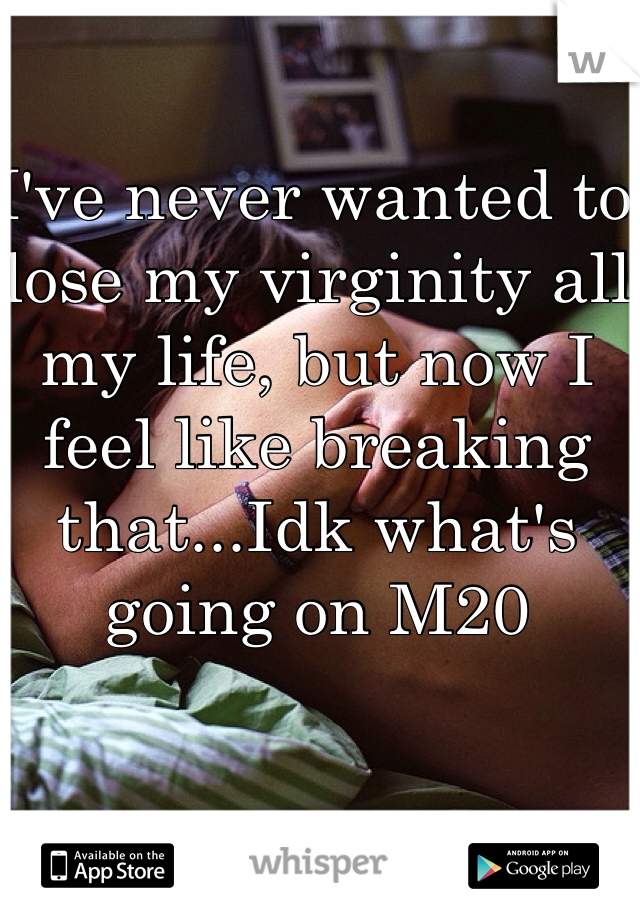 I've never wanted to lose my virginity all my life, but now I feel like breaking that...Idk what's going on M20