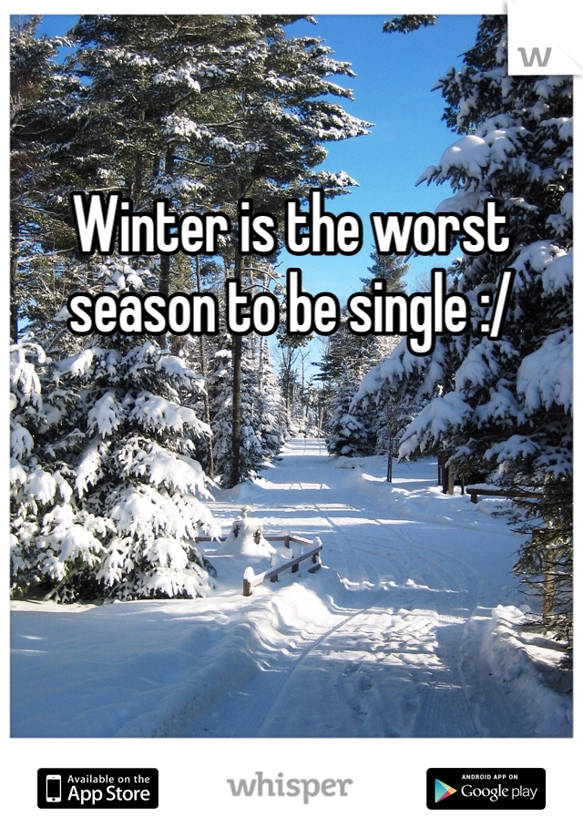Winter is the worst season to be single :/