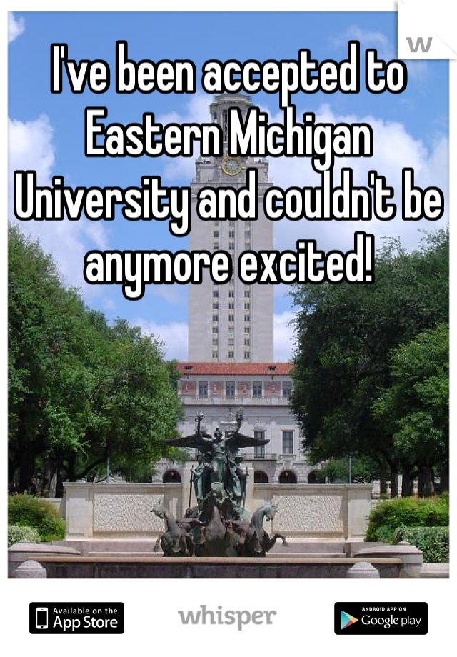 I've been accepted to Eastern Michigan University and couldn't be anymore excited!