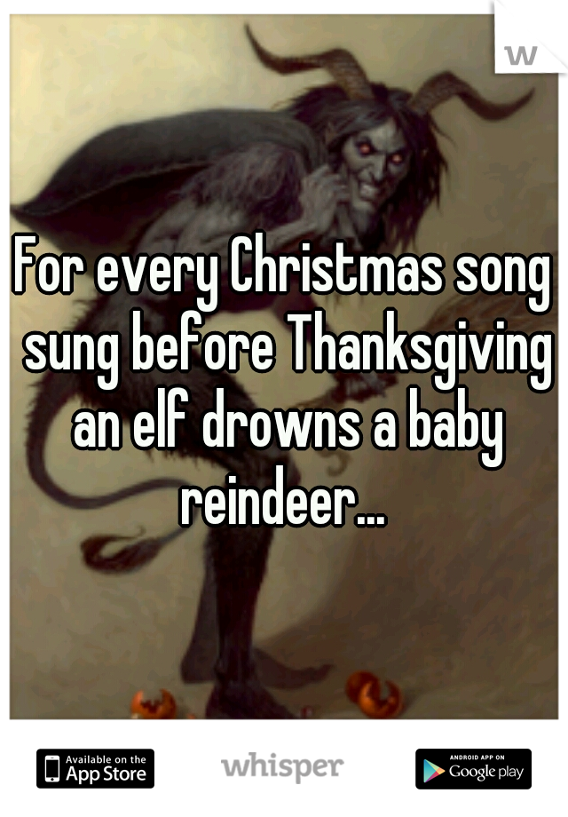 For every Christmas song sung before Thanksgiving an elf drowns a baby reindeer...