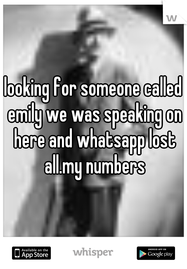 looking for someone called emily we was speaking on here and whatsapp lost all.my numbers
