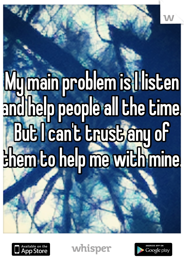 My main problem is I listen and help people all the time. But I can't trust any of them to help me with mine.