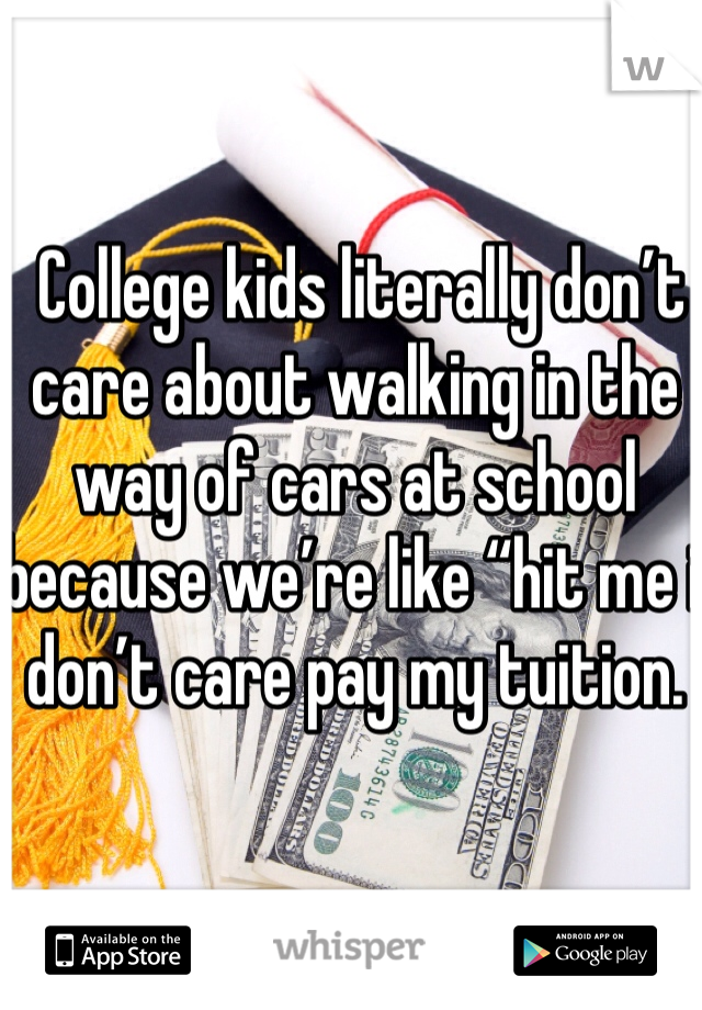 "College kids literally don't care about walking in the way of cars at school because we're like ""hit me i don't care pay my tuition."