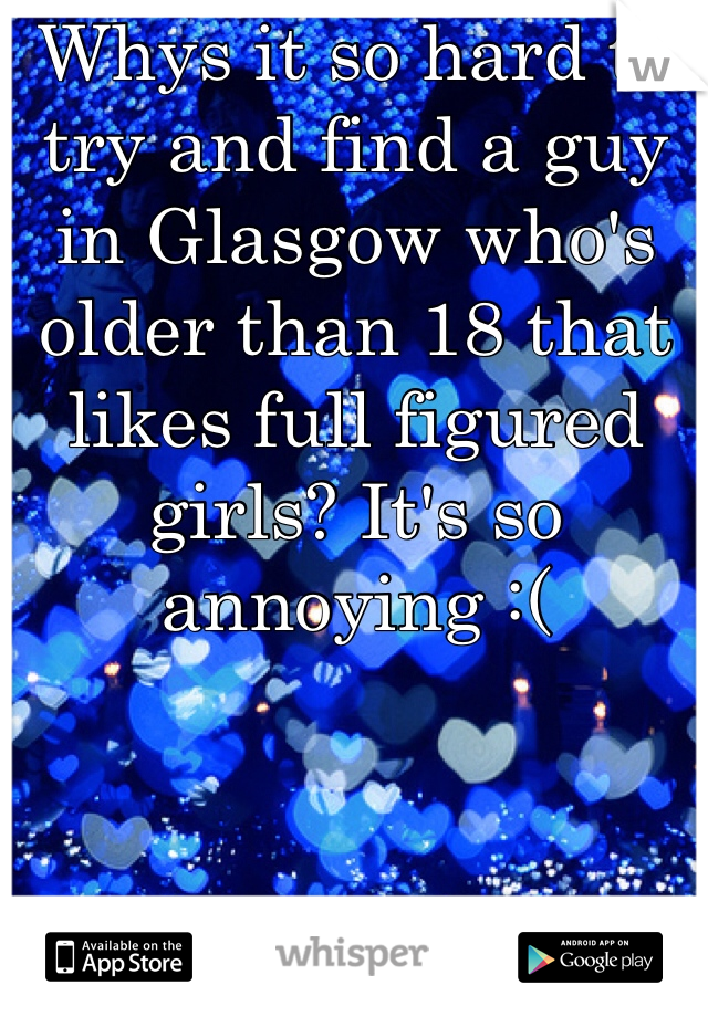 Whys it so hard to try and find a guy in Glasgow who's older than 18 that likes full figured girls? It's so annoying :(