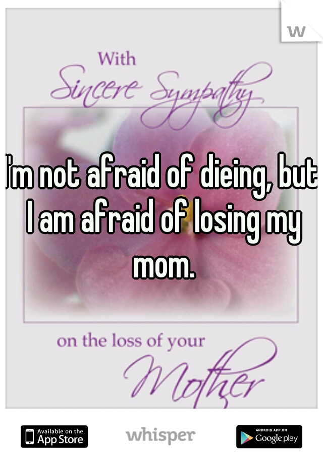 I'm not afraid of dieing, but I am afraid of losing my mom.