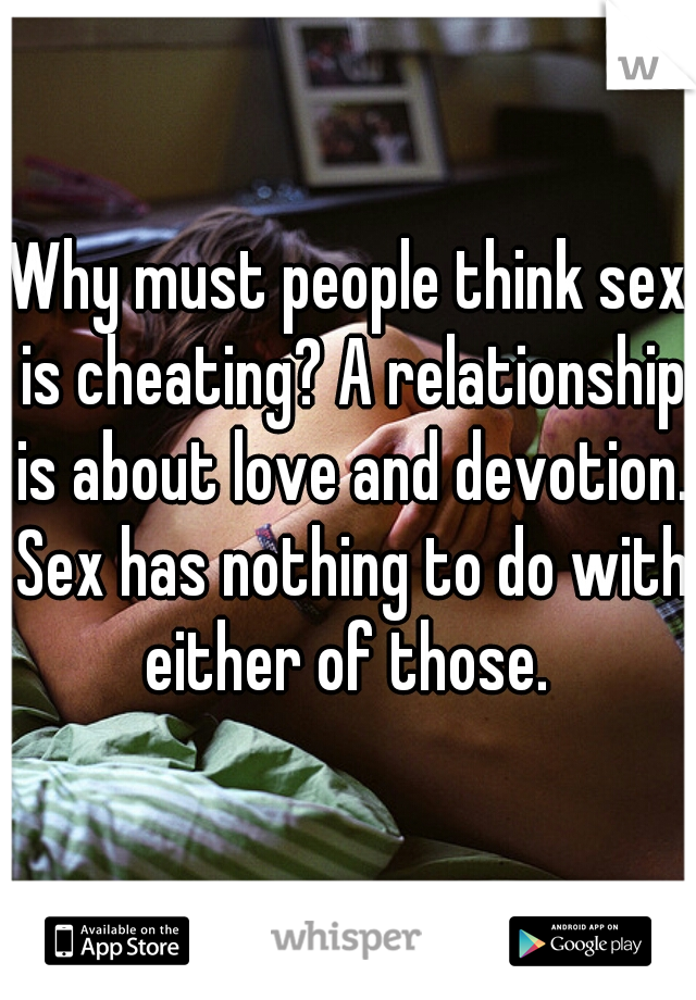 Why must people think sex is cheating? A relationship is about love and devotion. Sex has nothing to do with either of those.