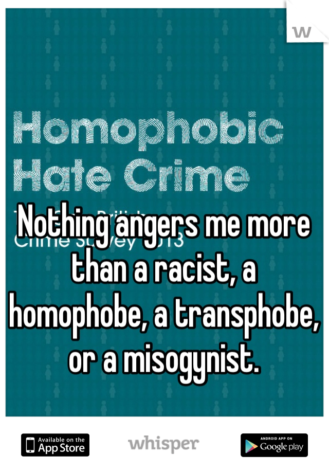 Nothing angers me more than a racist, a homophobe, a transphobe, or a misogynist.