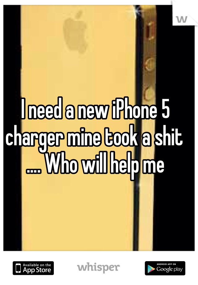 I need a new iPhone 5 charger mine took a shit .... Who will help me