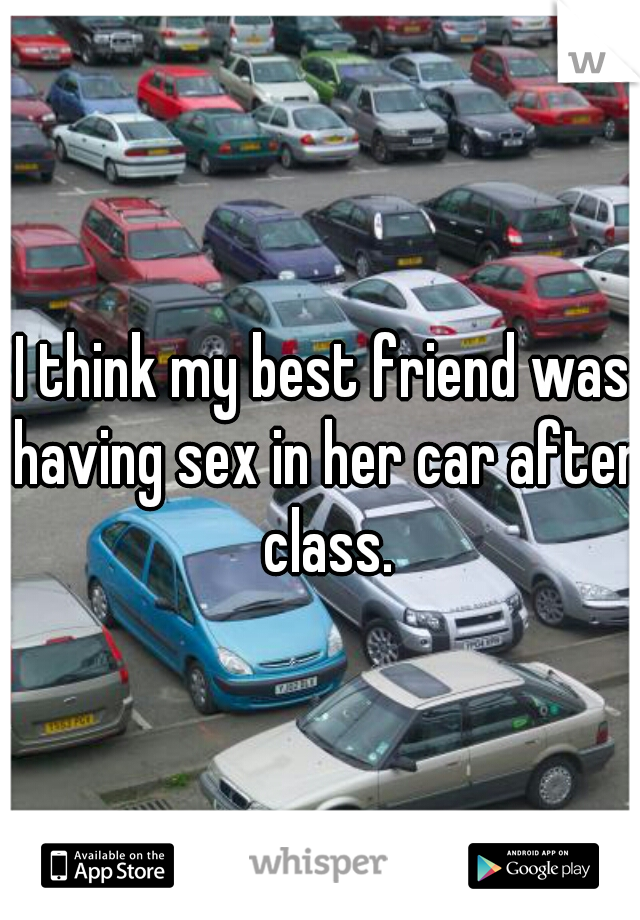 I think my best friend was having sex in her car after class.