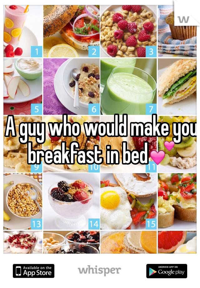 A guy who would make you breakfast in bed💕