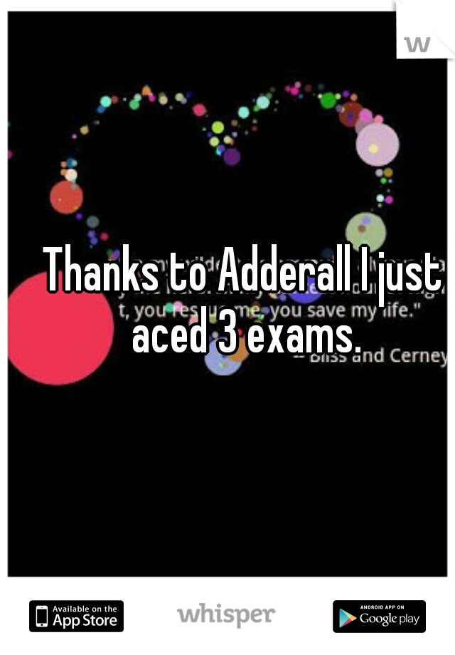 Thanks to Adderall I just aced 3 exams.