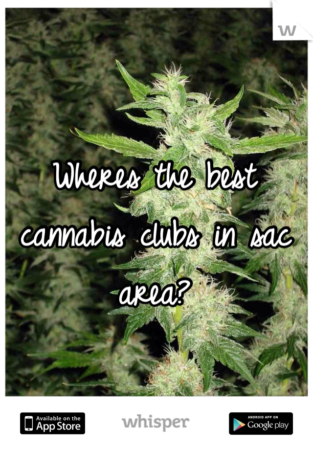 Wheres the best cannabis clubs in sac area?