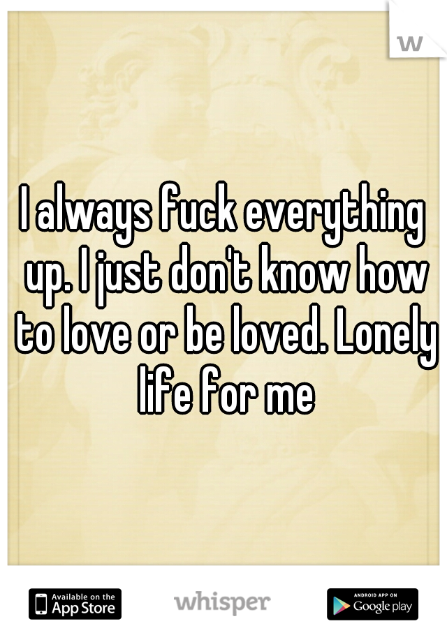 I always fuck everything up. I just don't know how to love or be loved. Lonely life for me