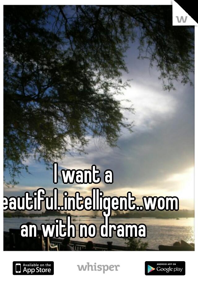 I want a beautiful..intelligent..woman with no drama