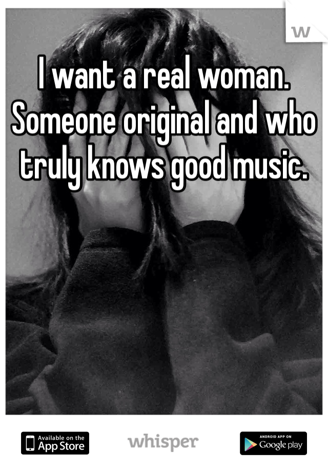 I want a real woman. Someone original and who truly knows good music.