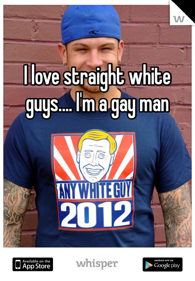 I love straight white guys.... I'm a gay man