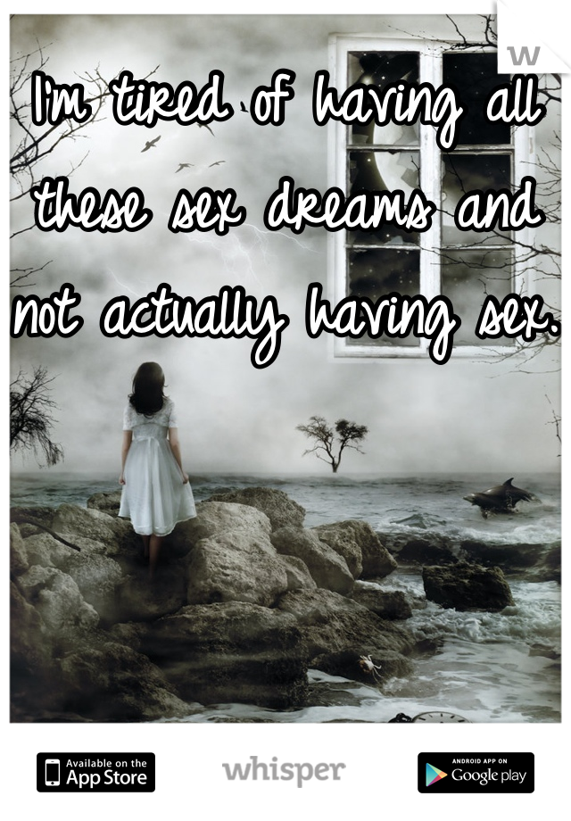 I'm tired of having all these sex dreams and not actually having sex.