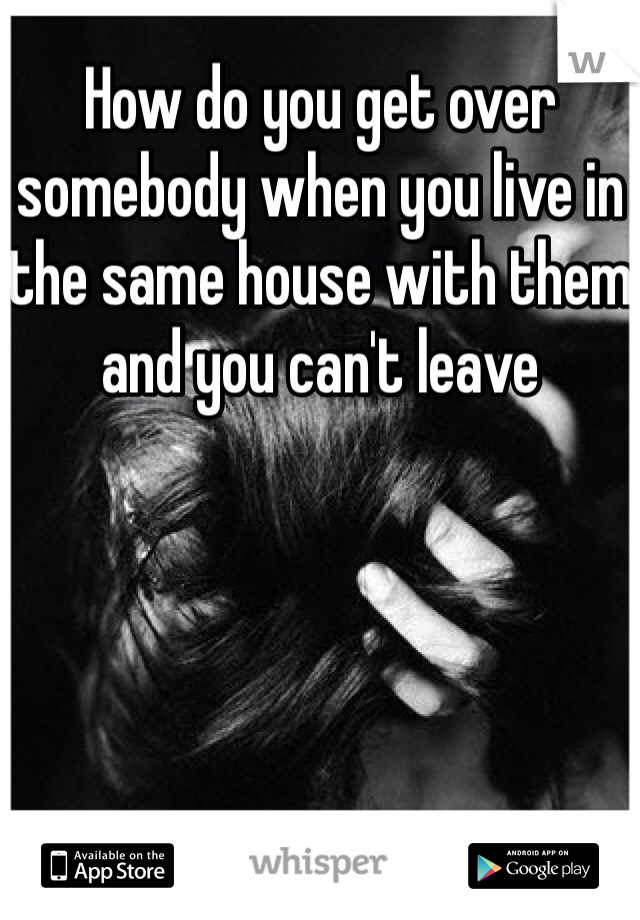 How do you get over somebody when you live in the same house with them and you can't leave