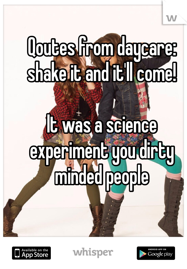 Qoutes from daycare: shake it and it'll come!   It was a science experiment you dirty minded people