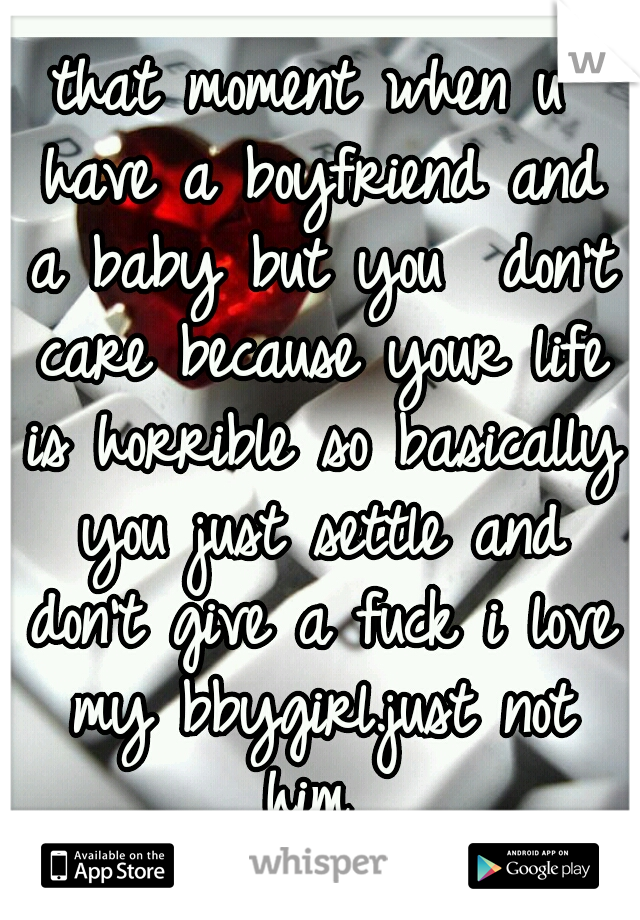 that moment when u have a boyfriend and a baby but you  don't care because your life is horrible so basically you just settle and don't give a fuck i love my bbygirl.just not him