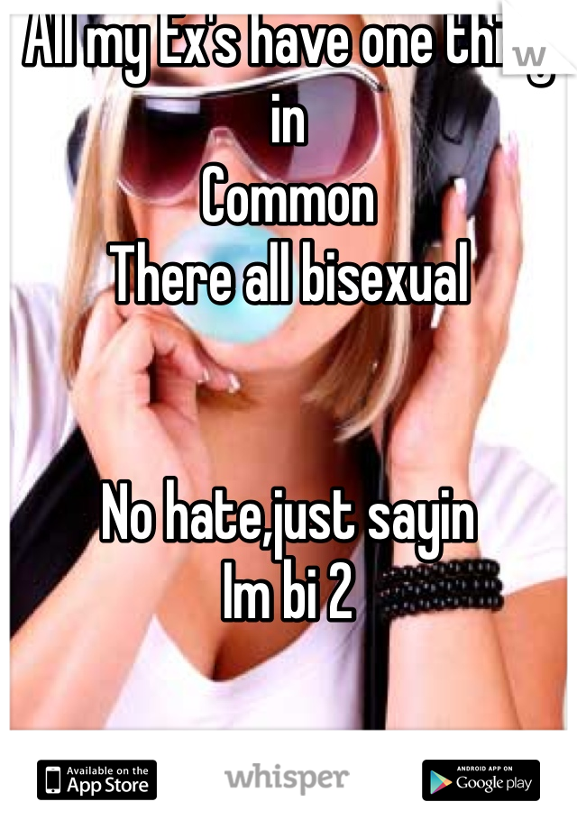 All my Ex's have one thing in Common There all bisexual    No hate,just sayin Im bi 2