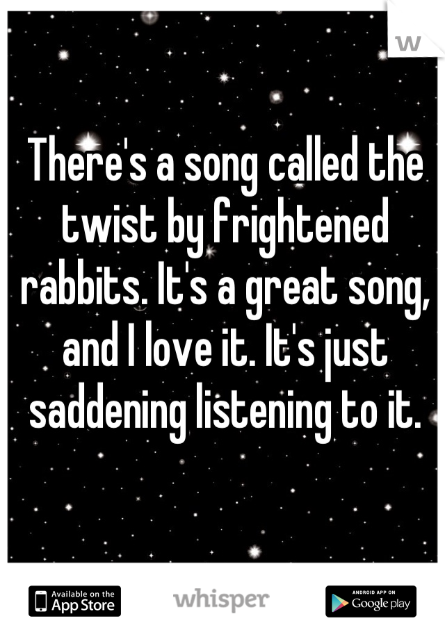 There's a song called the twist by frightened rabbits. It's a great song, and I love it. It's just saddening listening to it.