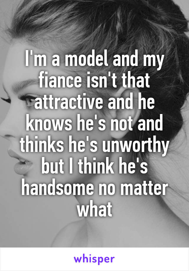 I'm a model and my fiance isn't that attractive and he knows he's not and thinks he's unworthy but I think he's handsome no matter what