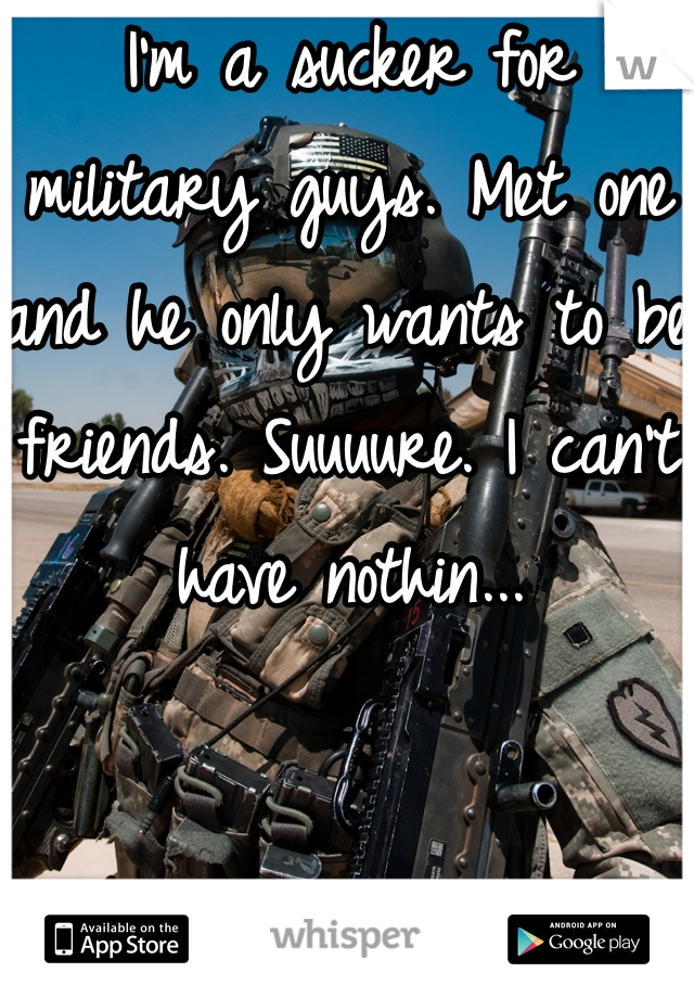 I'm a sucker for military guys. Met one and he only wants to be friends. Suuuure. I can't have nothin...