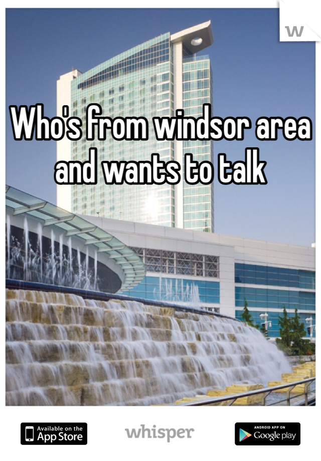 Who's from windsor area and wants to talk