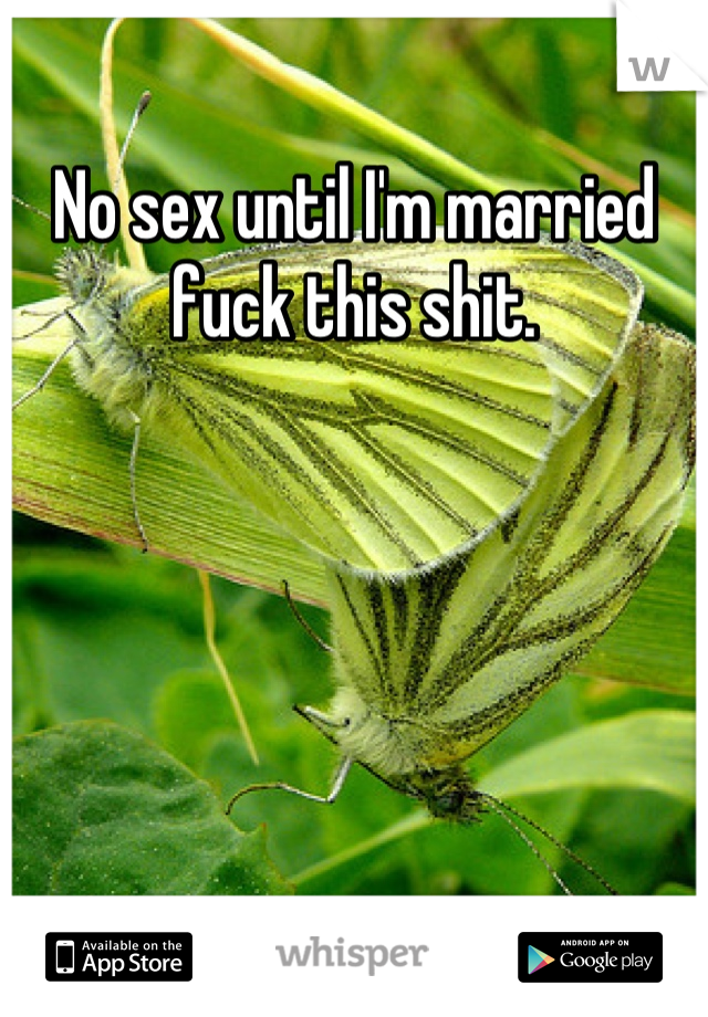 No sex until I'm married fuck this shit.