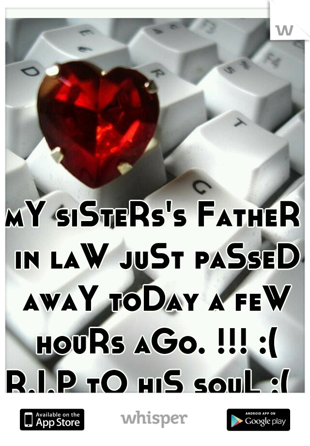 mY siSteRs's FatheR in laW juSt paSseD awaY toDay a feW houRs aGo. !!! :(  R.I.P tO hiS souL :(