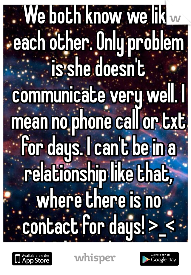 We both know we like each other. Only problem is she doesn't communicate very well. I mean no phone call or txt for days. I can't be in a relationship like that, where there is no contact for days! >_< Advice please!