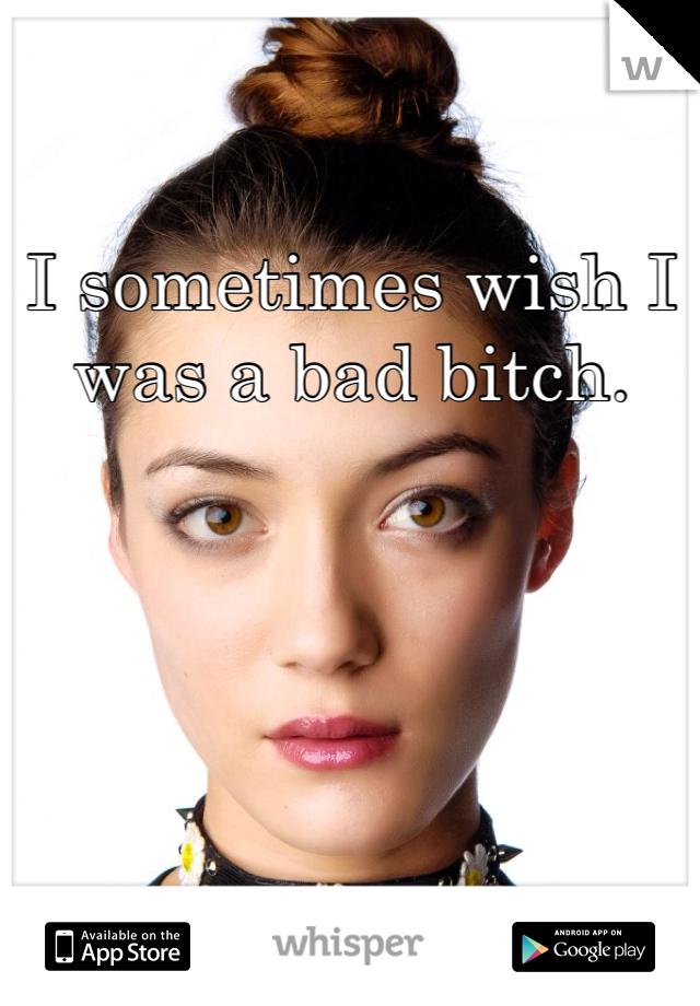 I sometimes wish I was a bad bitch.