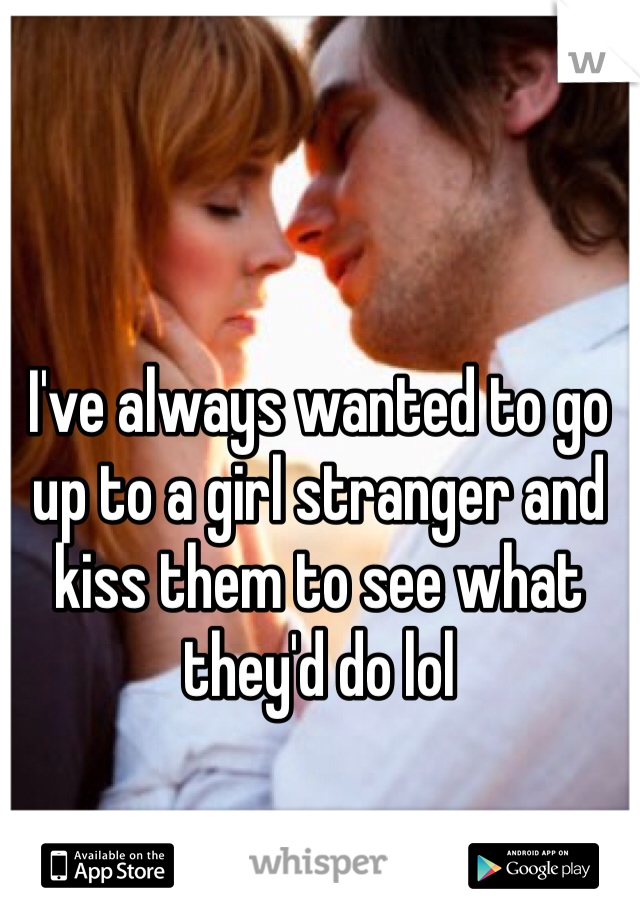 I've always wanted to go up to a girl stranger and kiss them to see what they'd do lol