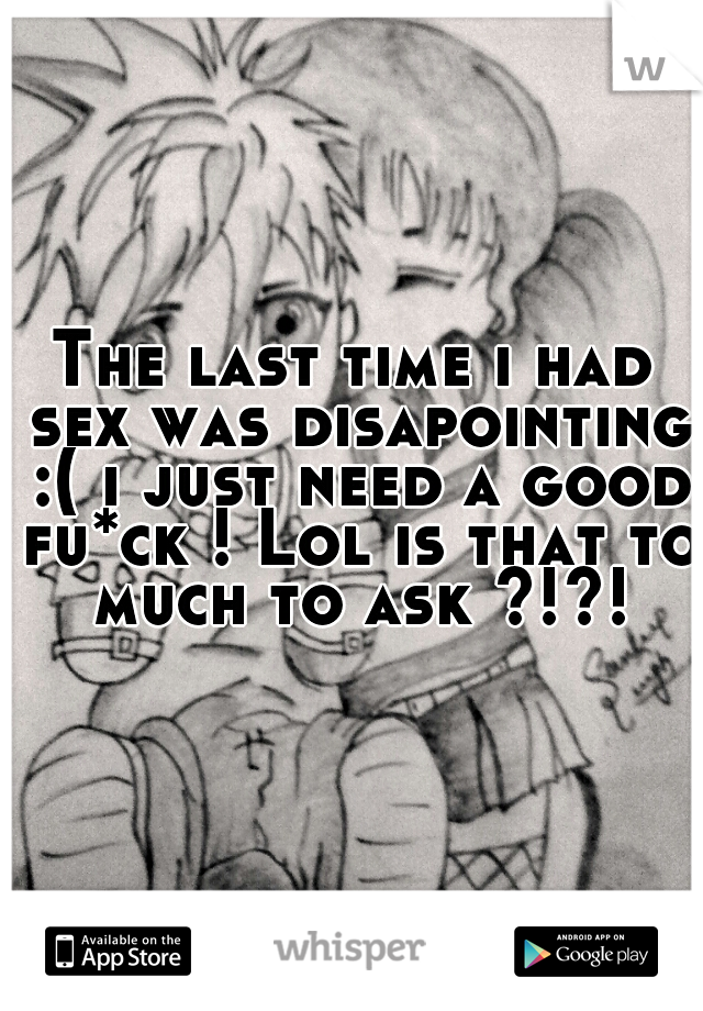 The last time i had sex was disapointing :( i just need a good fu*ck ! Lol is that to much to ask ?!?!