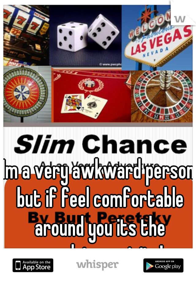 Im a very awkward person but if feel comfortable around you its the complete oppisite!