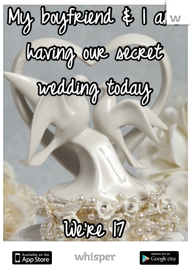 My boyfriend & I are having our secret wedding today    We're 17