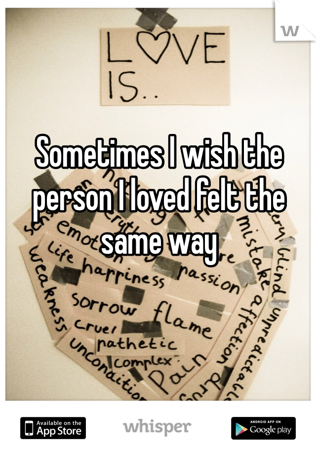 Sometimes I wish the person I loved felt the same way