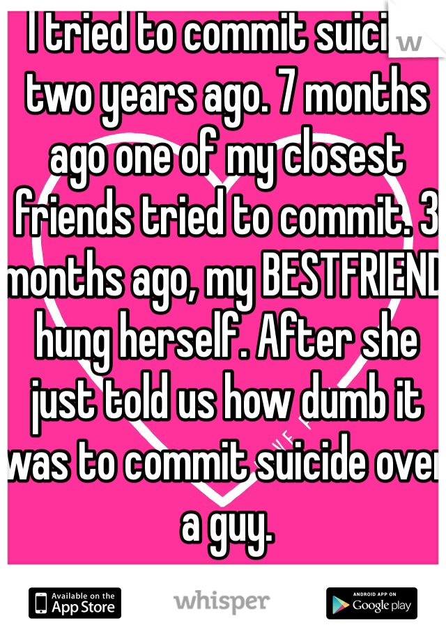 I tried to commit suicide two years ago. 7 months ago one of my closest friends tried to commit. 3 months ago, my BESTFRIEND hung herself. After she just told us how dumb it was to commit suicide over a guy.