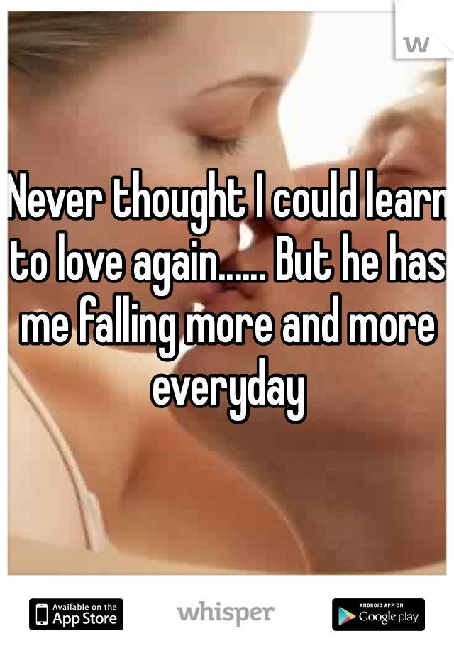 Never thought I could learn to love again...... But he has me falling more and more everyday