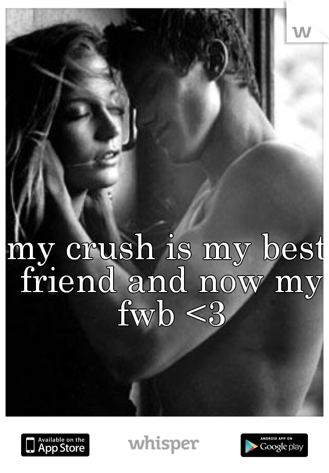 my crush is my best friend and now my fwb <3