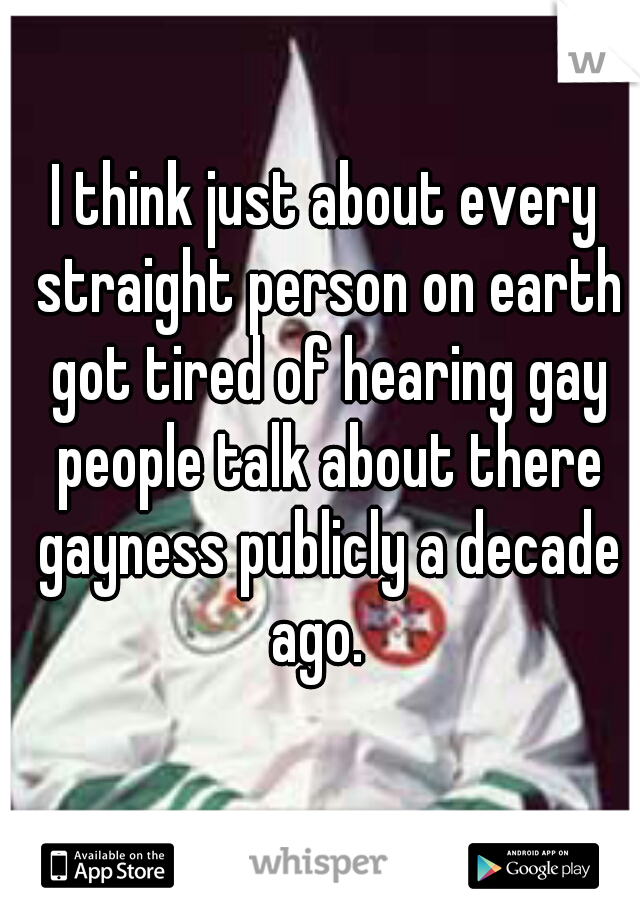 I think just about every straight person on earth got tired of hearing gay people talk about there gayness publicly a decade ago.