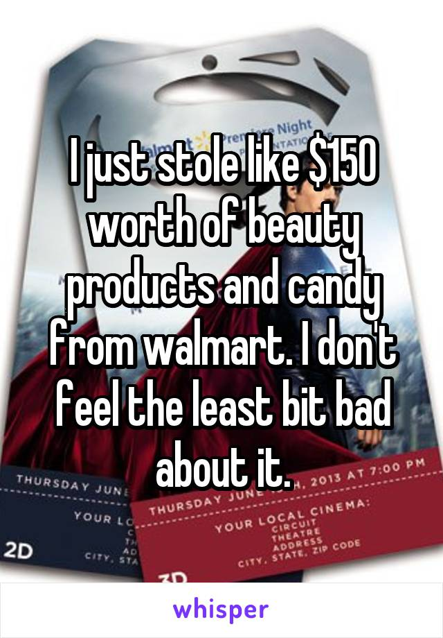 I just stole like $150 worth of beauty products and candy from walmart. I don't feel the least bit bad about it.