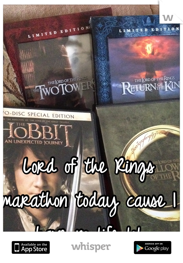 Lord of the Rings marathon today cause I have no life lol