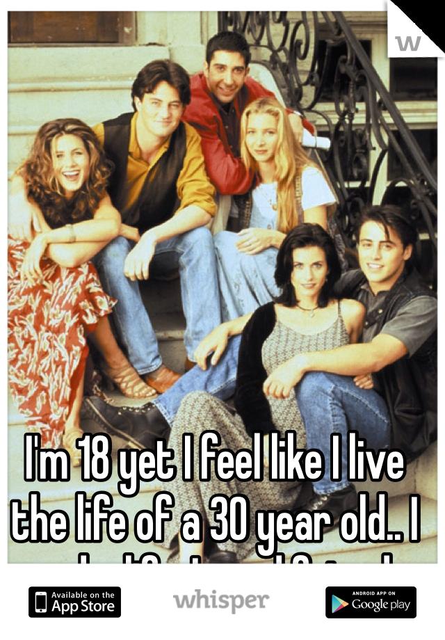 I'm 18 yet I feel like I live the life of a 30 year old.. I need a life. I need friends.