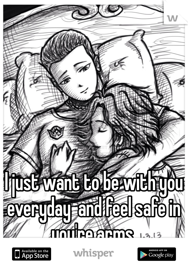 I just want to be with you everyday  and feel safe in you're arms.
