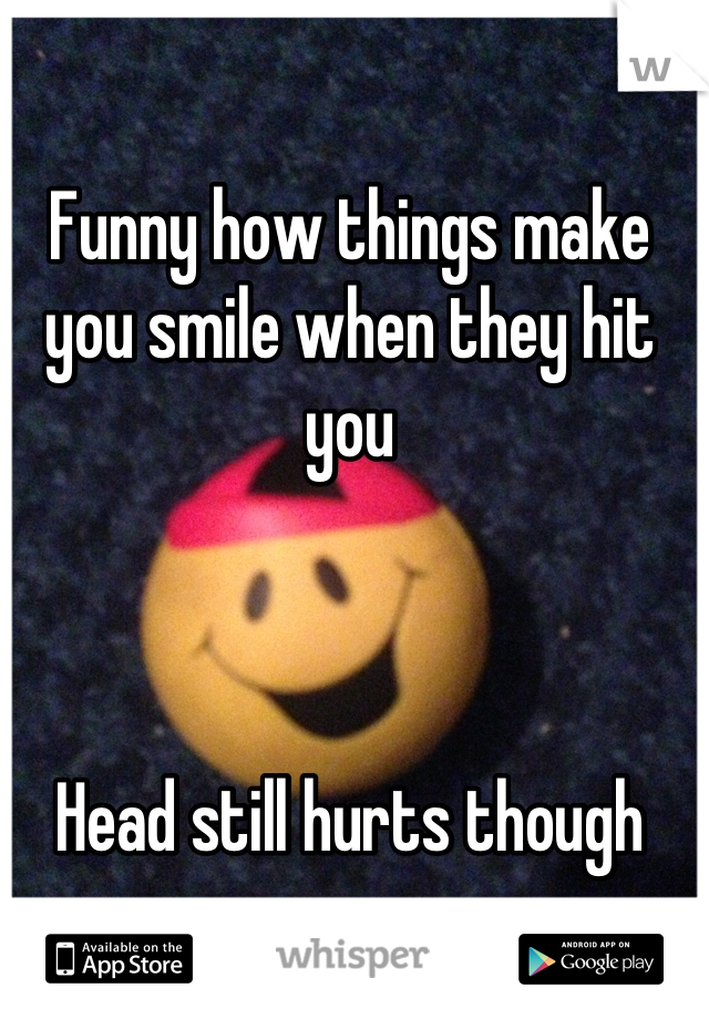 Funny how things make you smile when they hit you    Head still hurts though