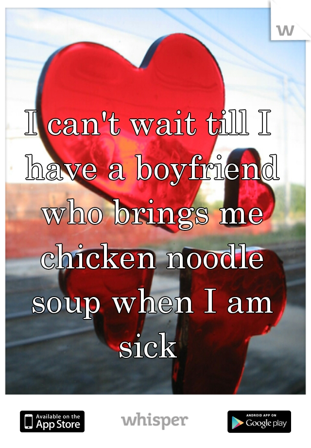 I can't wait till I have a boyfriend who brings me chicken noodle soup when I am sick